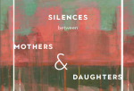 Silences Between Mothers & Daughters